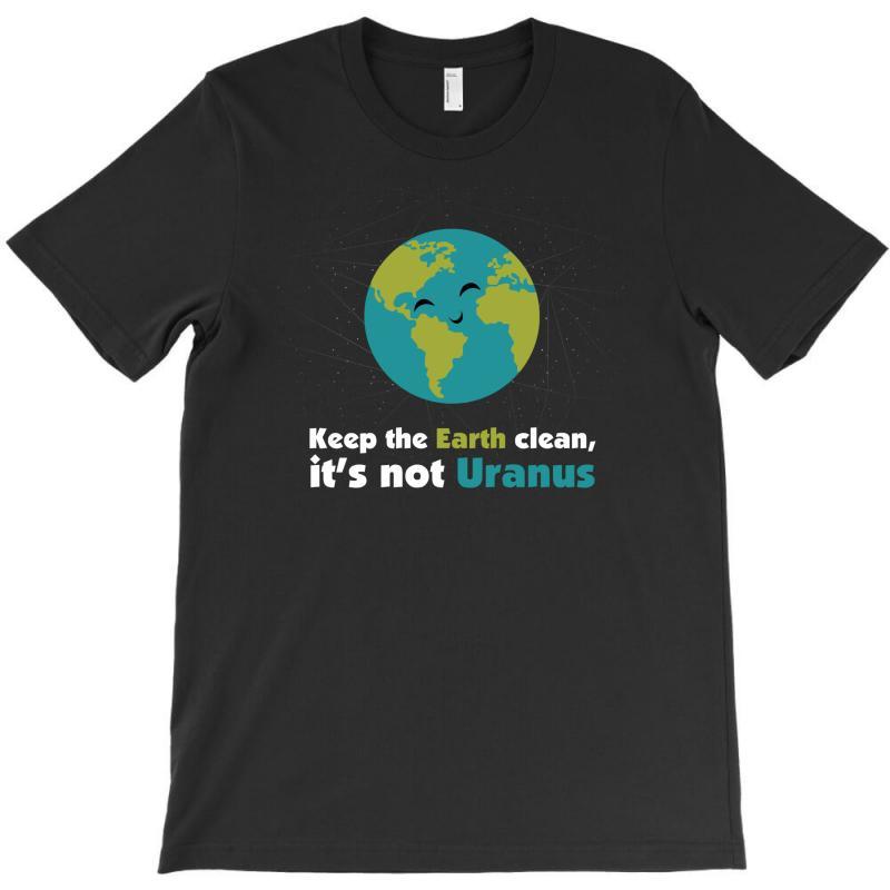 Keep The Earth Clean, It's Not Uranus T-shirt   Artistshot