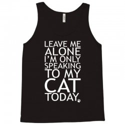 Leave Me Alone, I'm Only Speaking To My Cat Today. Tank Top | Artistshot