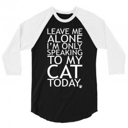 Leave Me Alone, I'm Only Speaking To My Cat Today. 3/4 Sleeve Shirt | Artistshot