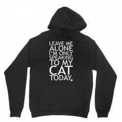 Leave Me Alone, I'm Only Speaking To My Cat Today. Unisex Hoodie | Artistshot