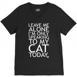 Leave Me Alone, I'm Only Speaking To My Cat Today. V-Neck Tee | Artistshot