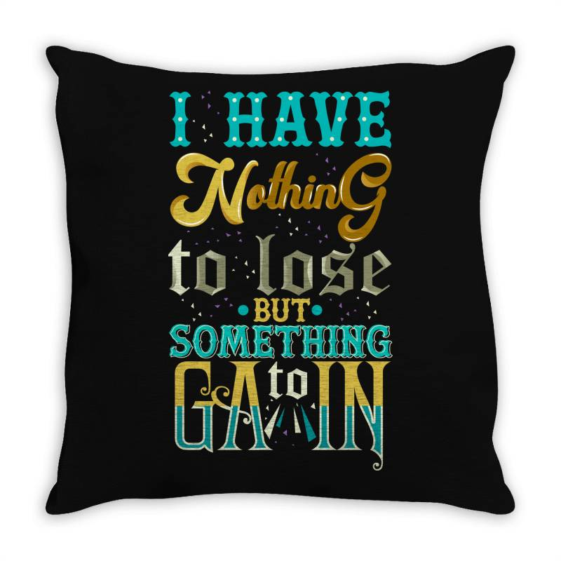 I Have Nothing To Lose But Something Throw Pillow | Artistshot