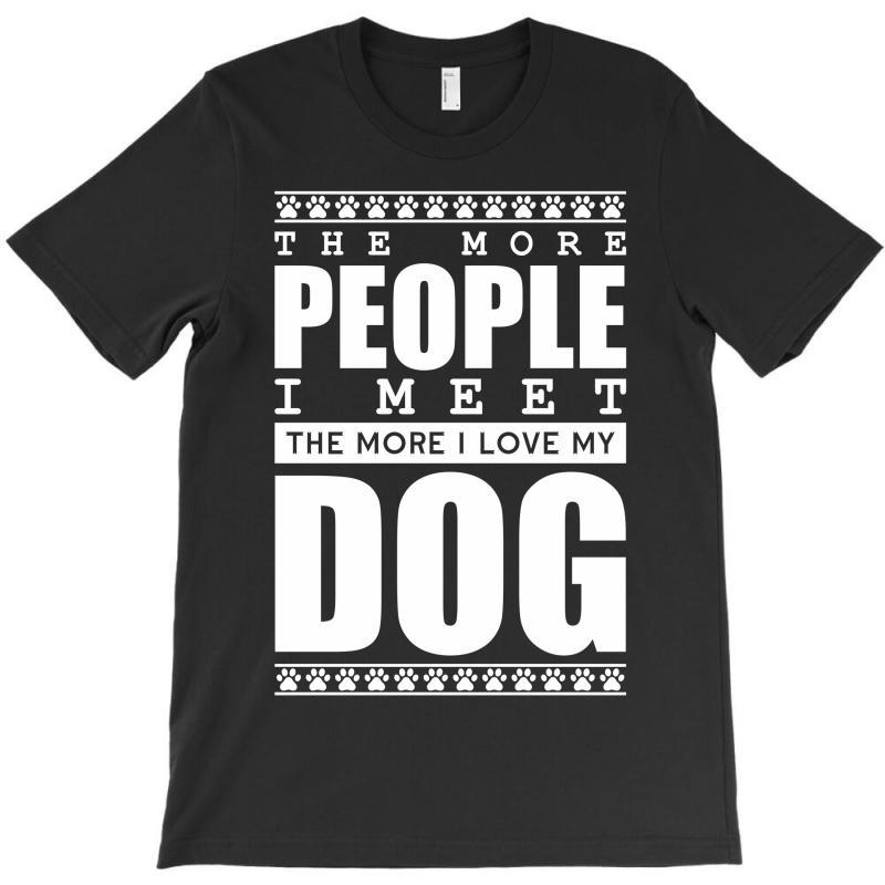 More People I Meet More I Love My Dog T-shirt | Artistshot