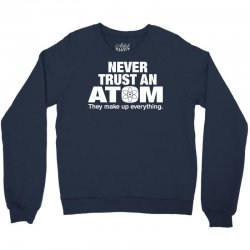 Never Trust An Atom Crewneck Sweatshirt | Artistshot