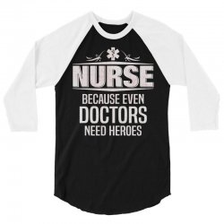 Nurse Because Even Doctors Need Heroes 3/4 Sleeve Shirt | Artistshot