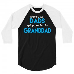 Only the best Dads Get Promoted to Granddad 3/4 Sleeve Shirt | Artistshot