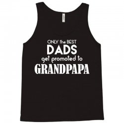 Only the best Dads Get Promoted to Grandpapa Tank Top   Artistshot