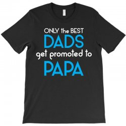 Only the best Dads Get Promoted to Papa T-Shirt | Artistshot