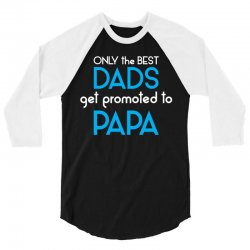 Only the best Dads Get Promoted to Papa 3/4 Sleeve Shirt | Artistshot