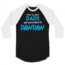 Only the best Dads Get Promoted to Pawpaw 3/4 Sleeve Shirt | Artistshot
