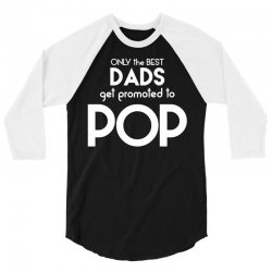 Only the best Dads Get Promoted to Pop 3/4 Sleeve Shirt | Artistshot