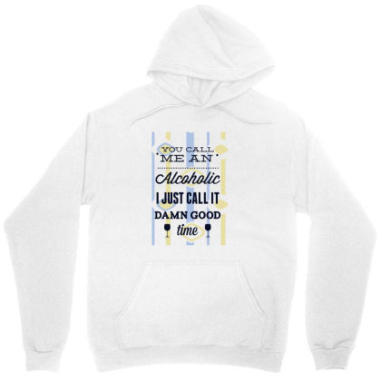 You Call Me An Alcoholic I Just Call It Damn Good Time Unisex Hoodie Designed By Estore