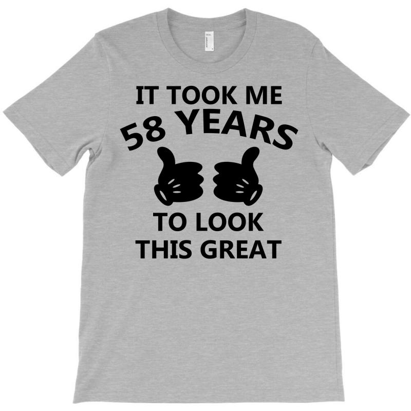 It Took Me 58 Years To Look This Great T-shirt | Artistshot