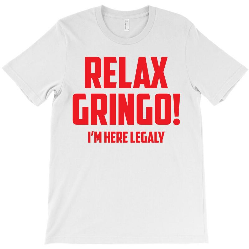 Relax Gringo...i'm Here Legaly!! T-shirt   Artistshot