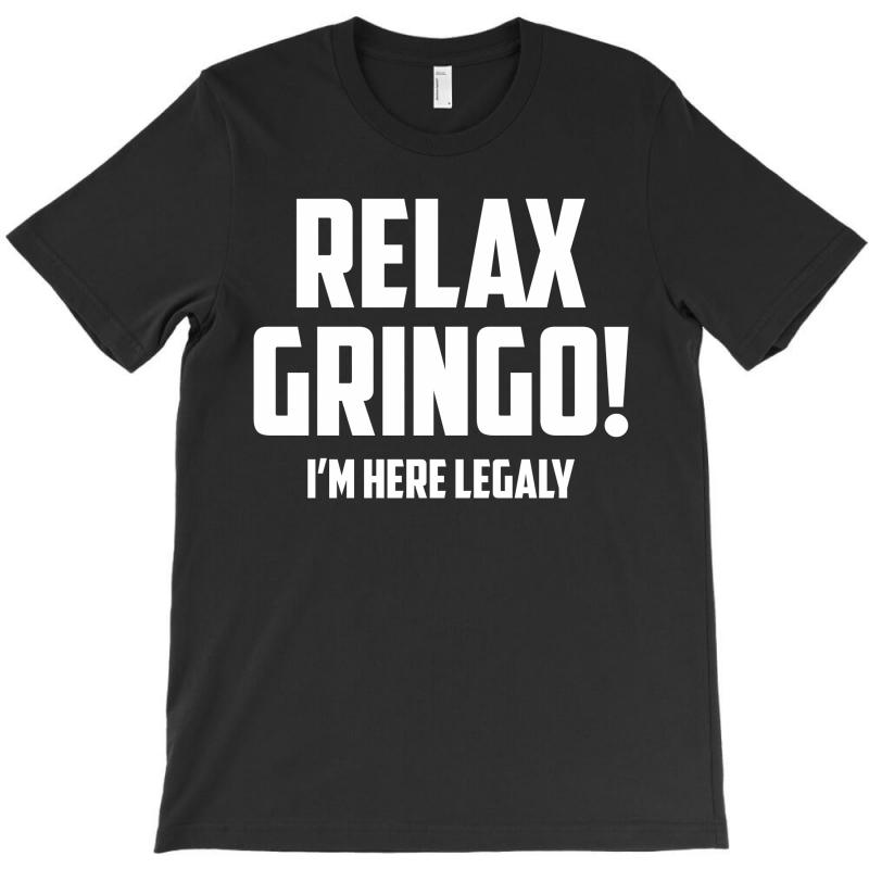 Relax Gringo...i'm Here Legaly!! T-shirt | Artistshot