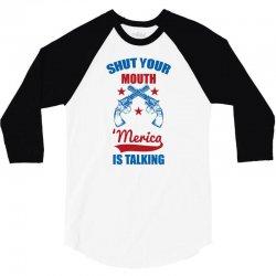 SHUT YOUR MOUTH 'MERICA IS TALKING 3/4 Sleeve Shirt | Artistshot