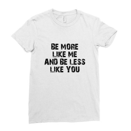 Be More Like Me And Be Less Like You Ladies Fitted T-shirt Designed By Estore