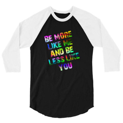 Be More Like Me And Be Less Like You 3/4 Sleeve Shirt Designed By Estore