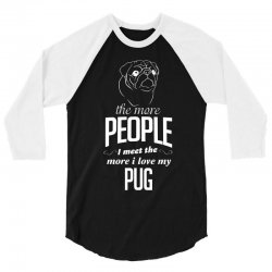 The More People I Meet The More I Love My Pug Gifts 3/4 Sleeve Shirt | Artistshot