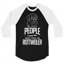 The More People I Meet The More I Love My Rottweiler Gifts 3/4 Sleeve Shirt | Artistshot