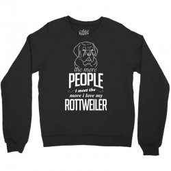 The More People I Meet The More I Love My Rottweiler Gifts Crewneck Sweatshirt | Artistshot