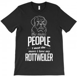 The More People I Meet The More I Love My Rottweiler Gifts T-Shirt | Artistshot