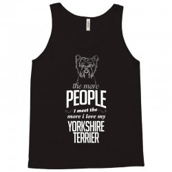 The More People I Meet The More I Love My Yorkshire Terrier Gifts Tank Top | Artistshot