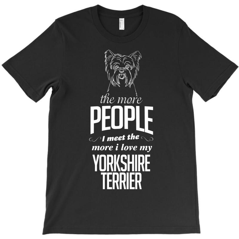 The More People I Meet The More I Love My Yorkshire Terrier Gifts T-shirt | Artistshot