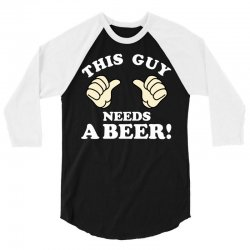 This Guy Needs a Beer 3/4 Sleeve Shirt | Artistshot