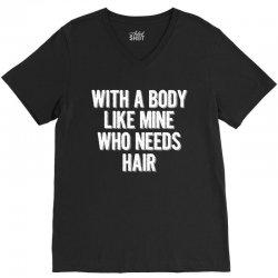 With A Body Like Mine Who Needs Hair V-Neck Tee | Artistshot