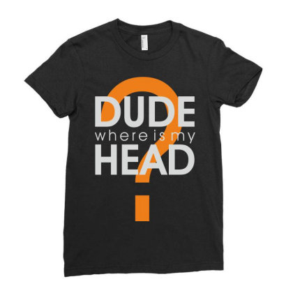 Dude Where Is My Head? Ladies Fitted T-shirt Designed By Estore