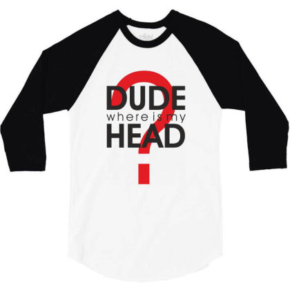 Dude Where Is My Head? 3/4 Sleeve Shirt Designed By Estore