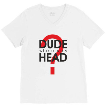 Dude Where Is My Head? V-neck Tee Designed By Estore