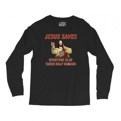 Jesus Saves Everyone Else Takes Half Damage Long Sleeve Shirts Designed By Meganphoebe