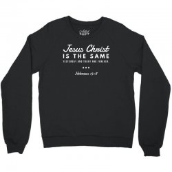 jesus christ is the same yesterday today and forever Crewneck Sweatshirt | Artistshot