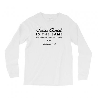 Jesus Christ Is The Same Yesterday Today And Forever Long Sleeve Shirts Designed By Meganphoebe