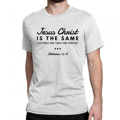 Jesus Christ Is The Same Yesterday Today And Forever Classic T-shirt Designed By Meganphoebe