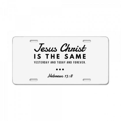 Jesus Christ Is The Same Yesterday Today And Forever License Plate Designed By Meganphoebe