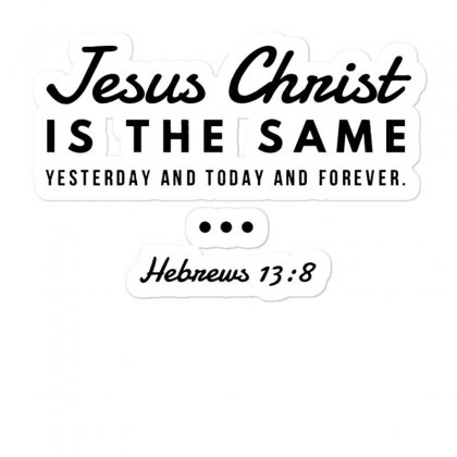 Jesus Christ Is The Same Yesterday Today And Forever Sticker Designed By Meganphoebe