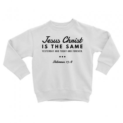 Jesus Christ Is The Same Yesterday Today And Forever Toddler Sweatshirt Designed By Meganphoebe