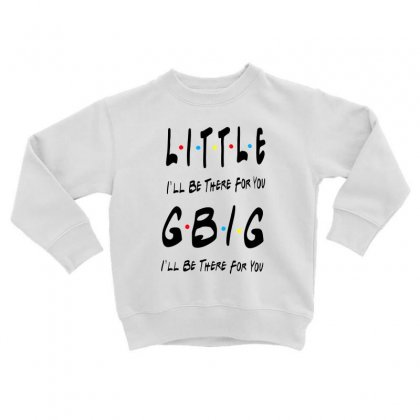 Litle Gbig Matching Sorority   I'll Be There For You Toddler Sweatshirt Designed By Meganphoebe