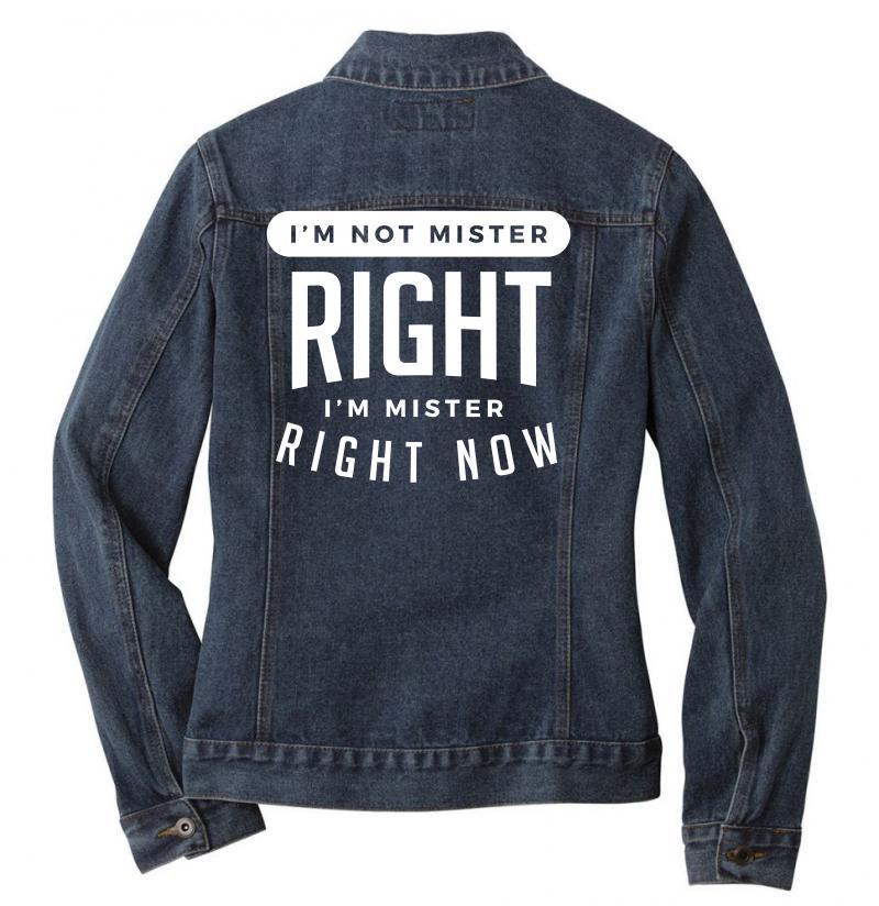 I'm Not Mister Right I'm Mister Right Now Ladies Denim Jacket   Artistshot