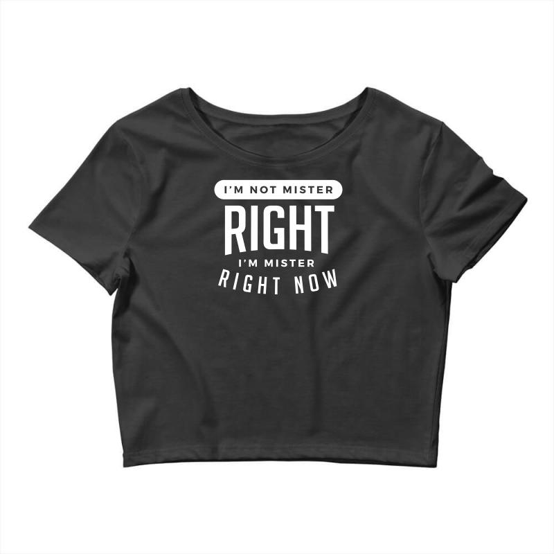I'm Not Mister Right I'm Mister Right Now Crop Top | Artistshot