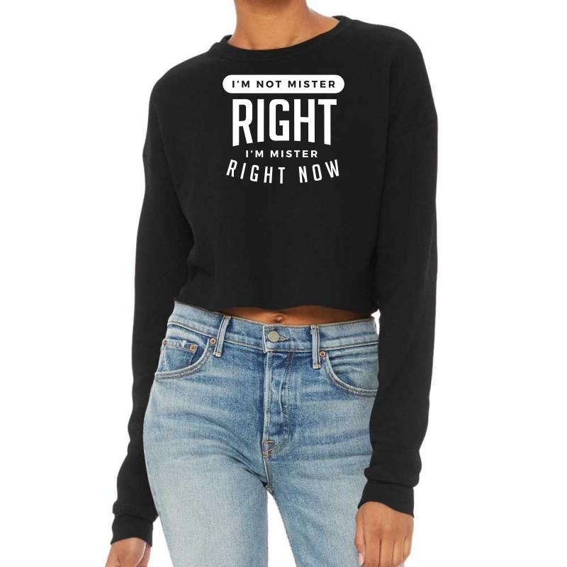 I'm Not Mister Right I'm Mister Right Now Cropped Sweater | Artistshot