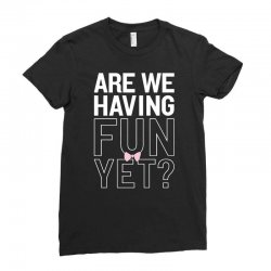 are we having fun yet Ladies Fitted T-Shirt | Artistshot