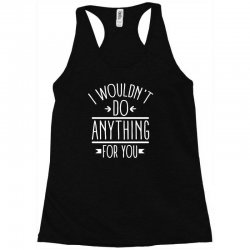 i wouldn't do anything for you funny Racerback Tank | Artistshot