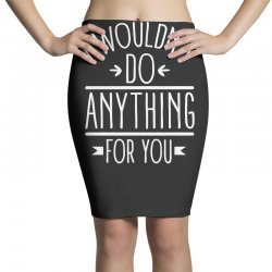 i wouldn't do anything for you funny Pencil Skirts | Artistshot