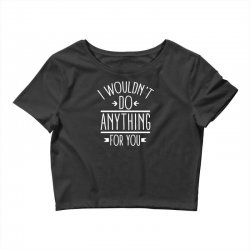 i wouldn't do anything for you funny Crop Top | Artistshot