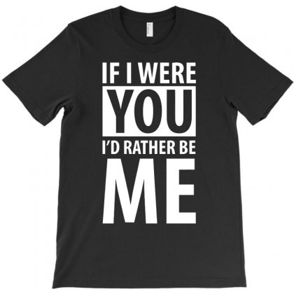 If I Were Your I'd Rather Be Me Funny T-shirt Designed By Erryshop