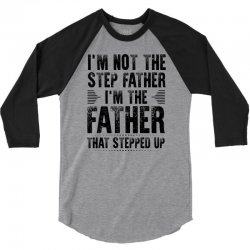 I'M not the Step Father I'M The Father That STEPPED UP 3/4 Sleeve Shirt   Artistshot